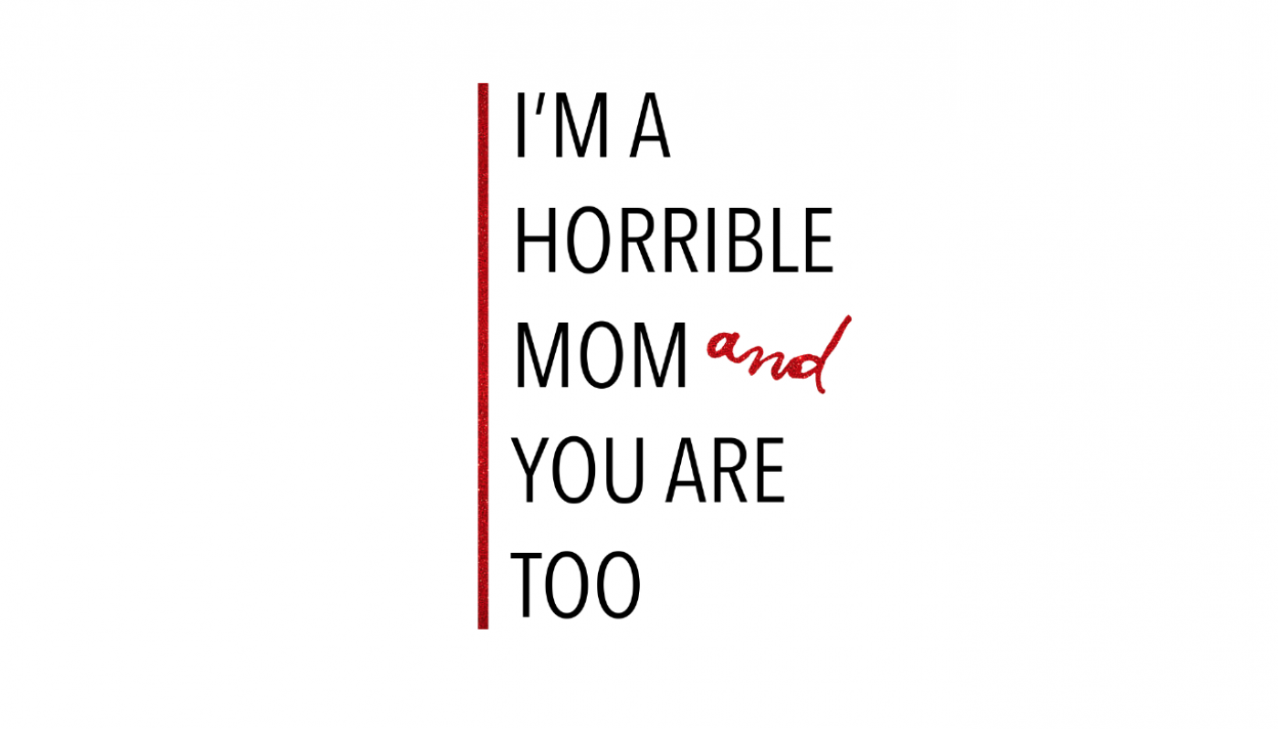 I'm a Horrible Mom and You Are Too